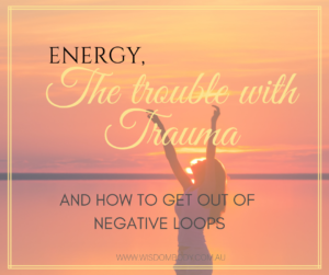 Energy, the trouble with trauma & how to get out of negative loops