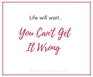 Life Will Wait.. You Can't Get It Wrong